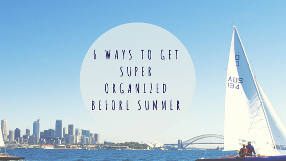 6 Ways To Get Super Organized Before Summer